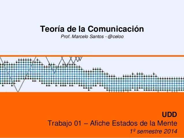 Teoría de la Comunicación Prof. Marcelo Santos - @celoo UDD Trabajo 01 – Afiche Estados de la Mente 1º semestre 2014