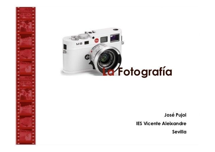La Fotografía                  José Pujol      IES Vicente Aleixandre                     Sevilla