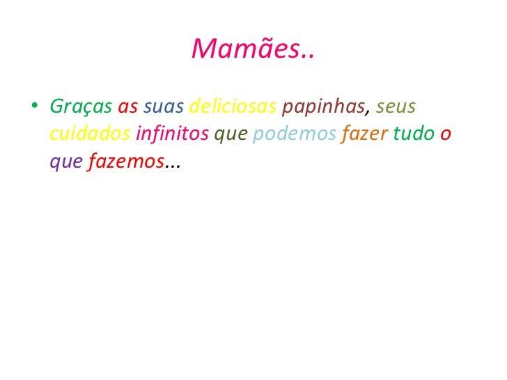 Mamães.. <ul><li>Graças   as   suas   deliciosas   papinhas ,  seus   cuidados   infinitos   que   podemos   fazer   tudo ...