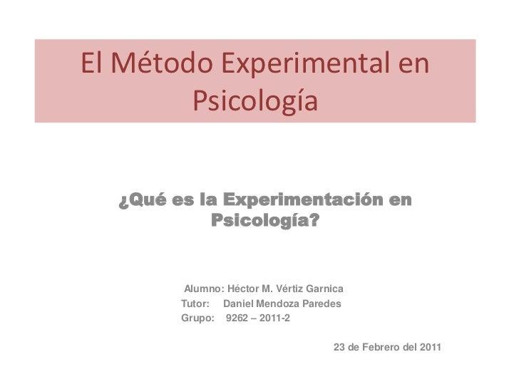 El Método Experimental en        Psicología  ¿Qué es la Experimentación en           Psicología?        Alumno: Héctor M. ...