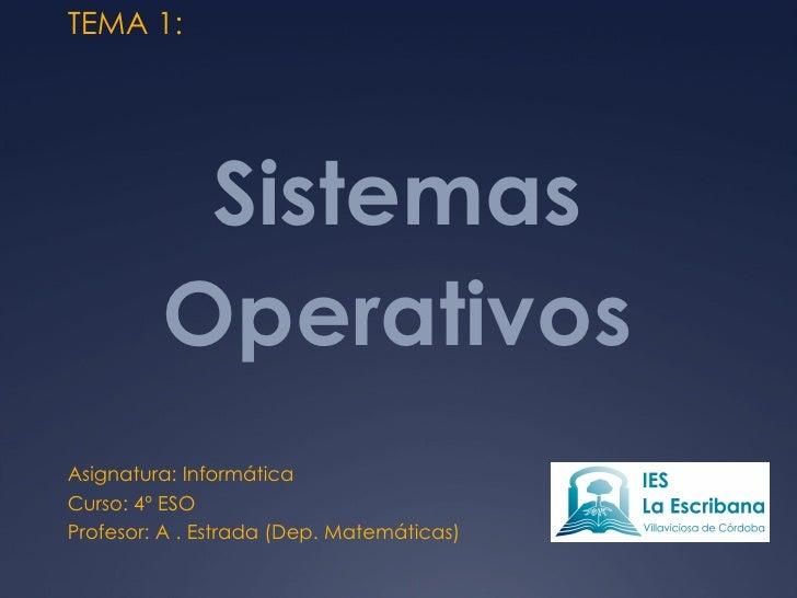 Sistemas Operativos Asignatura: Informática Curso: 4º ESO Profesor: A . Estrada (Dep. Matemáticas) TEMA 1: