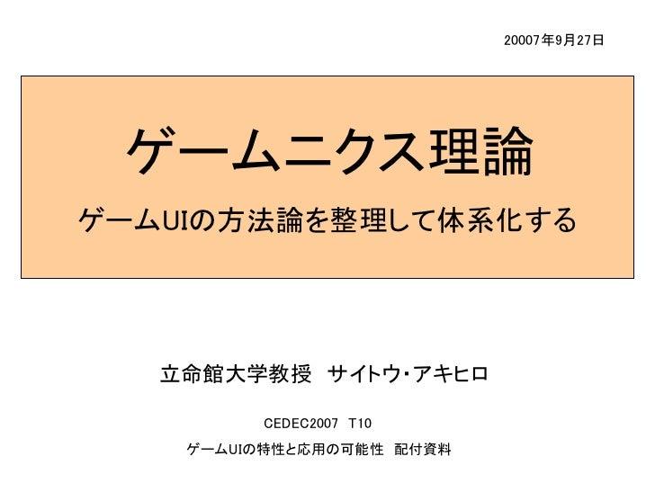 20007年9月27日      ゲームニクス理論 ゲームUIの方法論を整理して体系化する        立命館大学教授 サイトウ・アキヒロ           CEDEC2007 T10     ゲームUIの特性と応用の可能性 配付資料