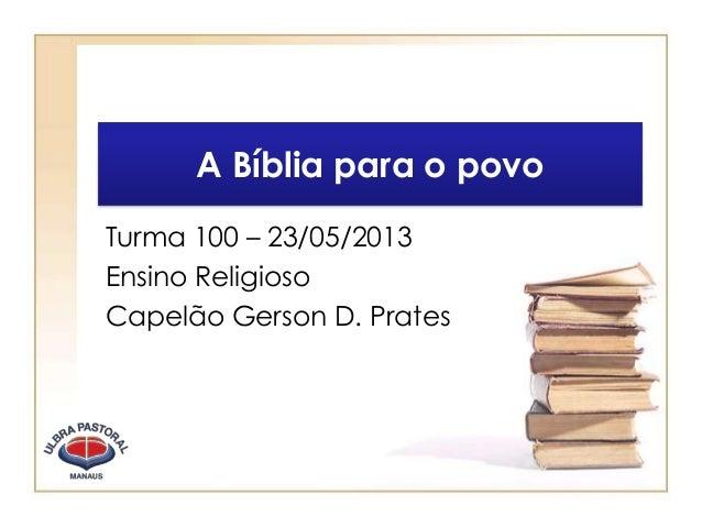 A Bíblia para o povoTurma 100 – 23/05/2013Ensino ReligiosoCapelão Gerson D. Prates