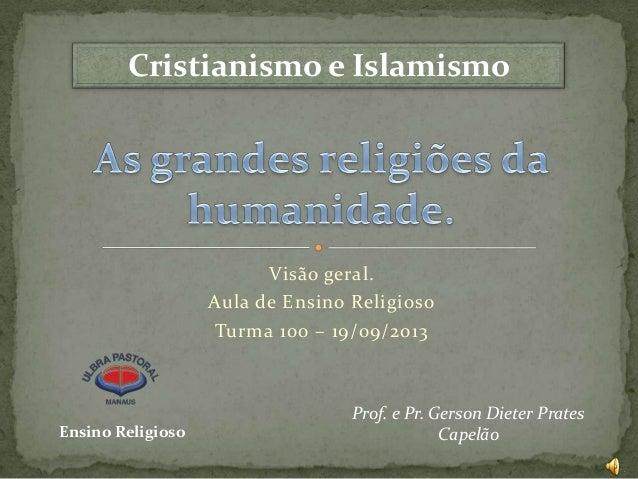 Cristianismo e Islamismo  Visão geral. Aula de Ensino Religioso Turma 100 – 19/09/2013  Ensino Religioso  Prof. e Pr. Gers...