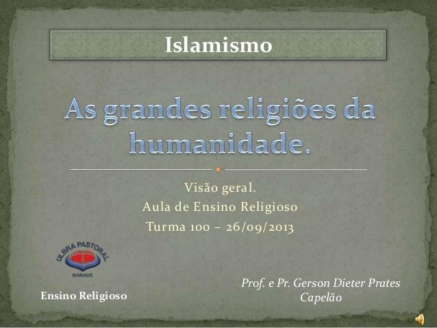 Islamismo  Visão geral. Aula de Ensino Religioso Turma 100 – 26/09/2013  Ensino Religioso  Prof. e Pr. Gerson Dieter Prate...