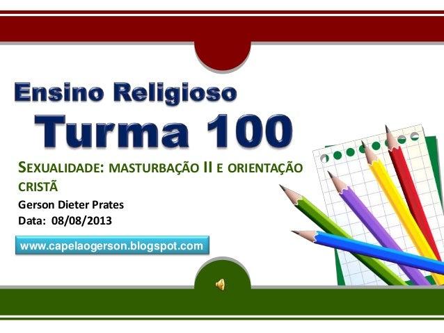 SEXUALIDADE: MASTURBAÇÃO II E ORIENTAÇÃO CRISTÃ Gerson Dieter Prates Data: 08/08/2013 www.capelaogerson.blogspot.com
