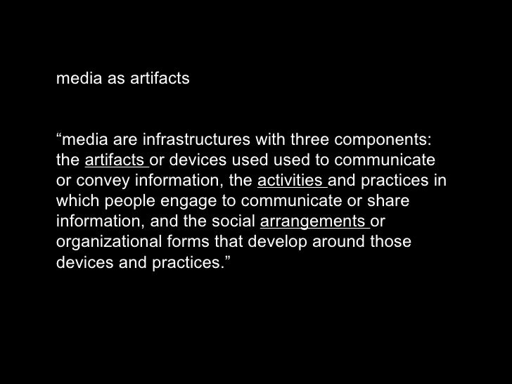 "media as artifacts "" media are infrastructures with three components: the  artifacts  or devices used used to communicate ..."