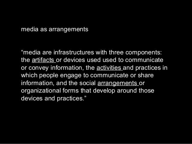 """media as arrangements """"media are infrastructures with three components: the artifacts or devices used used to communicate ..."""