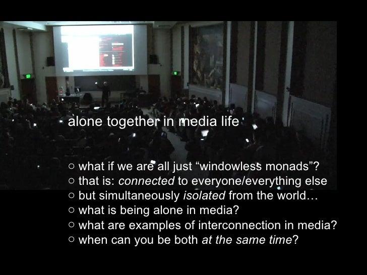 """<ul><li>alone together in media life </li></ul><ul><li>what if we are all just """"windowless monads""""? </li></ul><ul><li>that..."""