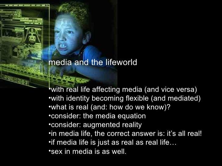 <ul><li>media and the lifeworld </li></ul><ul><li>with real life affecting media (and vice versa) </li></ul><ul><li>with i...