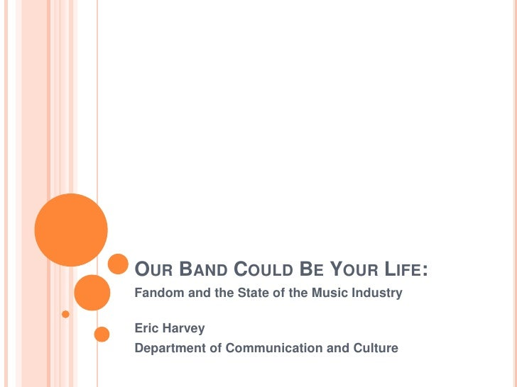 Our Band Could Be Your Life:<br />Fandom and the State of the Music Industry<br />Eric Harvey<br />Department of Communica...