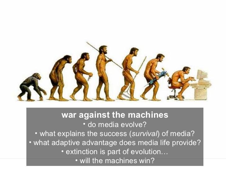 <ul><li>war against the machines </li></ul><ul><li>do media evolve? </li></ul><ul><li>what explains the success ( survival...
