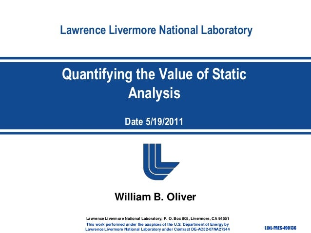 Lawrence Livermore National Laboratory  Quantifying the Value of Static Analysis Date 5/19/2011  William B. Oliver Lawrenc...