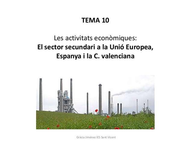 TEMA 10 Les activitats econòmiques: El sector secundari a la Unió Europea, Espanya i la C. valenciana Gràcia Jiménez IES S...