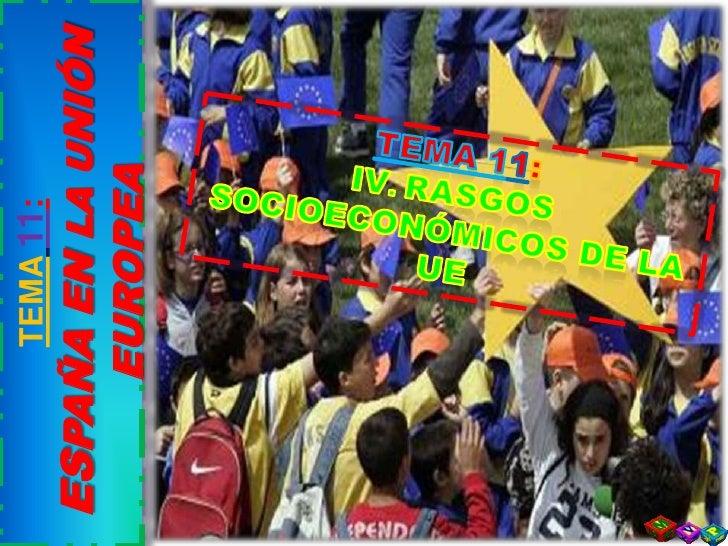TEMA11: <br />ESPAÑA EN LA UNIÓN EUROPEA<br />TEMA 11:<br />IV. RASGOS SOCIOECONÓMICOS DE LA UE<br />