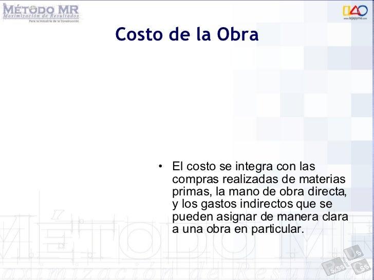 Costo de la Obra <ul><li>El costo se integra con las compras realizadas de materias primas, la mano de obra directa, y los...