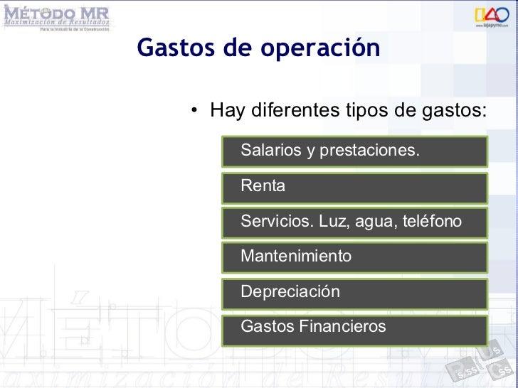 Gastos de operación <ul><li>Hay diferentes tipos de gastos: </li></ul>Salarios y prestaciones. Renta Servicios. Luz, agua,...