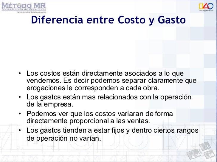 Diferencia entre Costo y Gasto <ul><li>Los costos están directamente asociados a lo que vendemos. Es decir podemos separar...