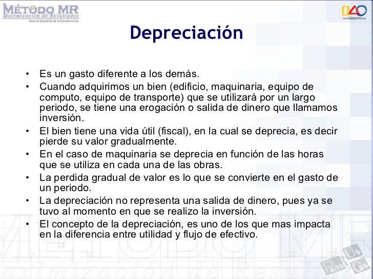 Depreciación <ul><li>Es un gasto diferente a los demás. </li></ul><ul><li>Cuando adquirimos un bien (edificio, maquinaria,...
