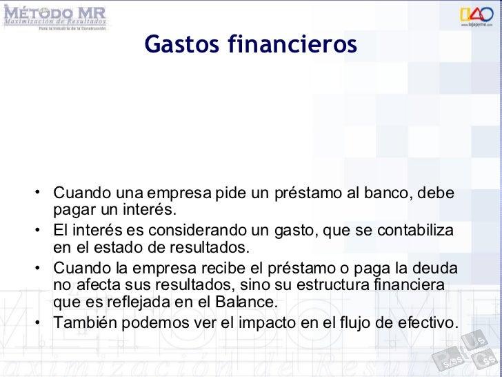 Gastos financieros <ul><li>Cuando una empresa pide un préstamo al banco, debe pagar un interés. </li></ul><ul><li>El inter...