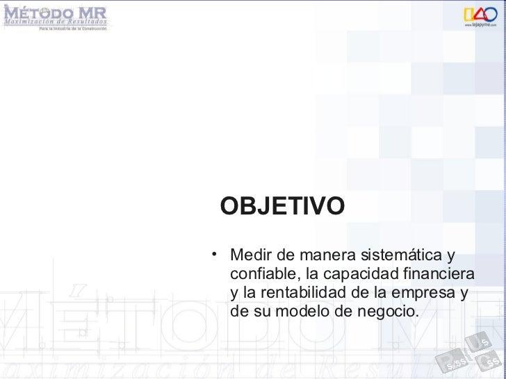 OBJETIVO <ul><li>Medir de manera sistemática y confiable, la capacidad financiera y la rentabilidad de la empresa y de su ...