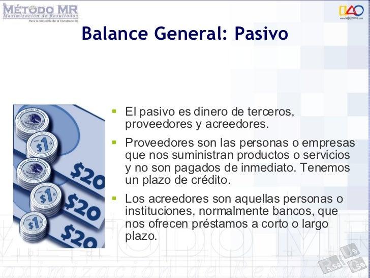 Balance General: Pasivo <ul><li>El pasivo es dinero de terceros, proveedores y acreedores. </li></ul><ul><li>Proveedores s...