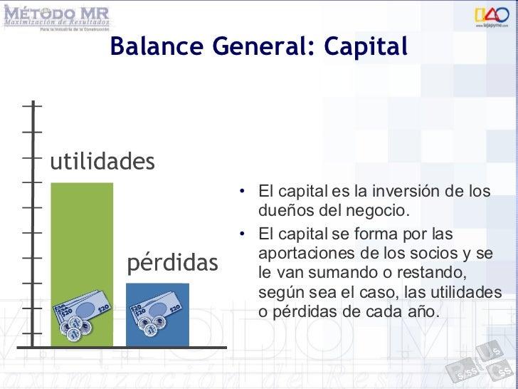 Balance General: Capital <ul><li>El capital es la inversión de los dueños del negocio.  </li></ul><ul><li>El capital se fo...