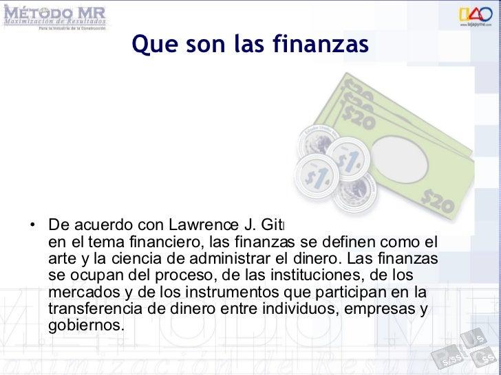 Que son las finanzas <ul><li>De acuerdo con Lawrence J. Gitman reconocido autor en el tema financiero, las finanzas se def...