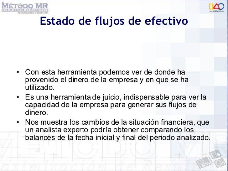 Estado de flujos de efectivo <ul><li>Con esta herramienta podemos ver de donde ha provenido el dinero de la empresa y en q...