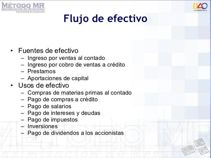 Flujo de efectivo <ul><li>Fuentes de efectivo </li></ul><ul><ul><li>Ingreso por ventas al contado </li></ul></ul><ul><ul><...