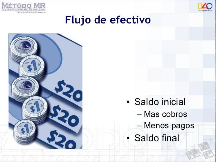 Flujo de efectivo <ul><li>Saldo inicial </li></ul><ul><ul><li>Mas cobros  </li></ul></ul><ul><ul><li>Menos pagos </li></ul...