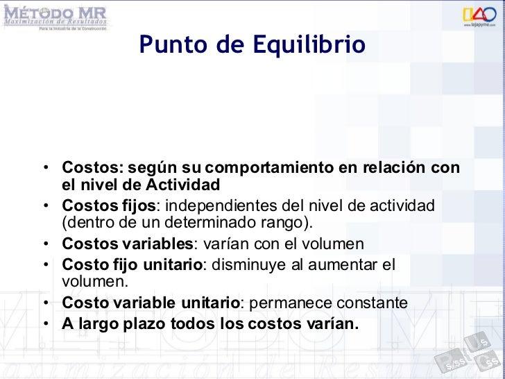 Punto de Equilibrio <ul><li>Costos: según su comportamiento en relación con el nivel de Actividad </li></ul><ul><li>Costos...
