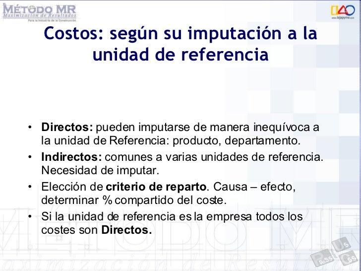 Costos: según su imputación a la unidad de referencia <ul><li>Directos:  pueden imputarse de manera inequívoca a la unidad...
