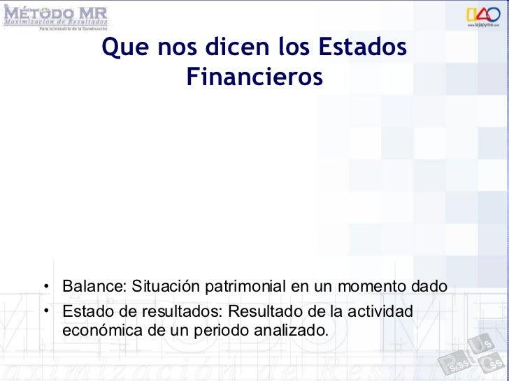 Que nos dicen los Estados Financieros <ul><li>Balance: Situación patrimonial en un momento dado </li></ul><ul><li>Estado d...