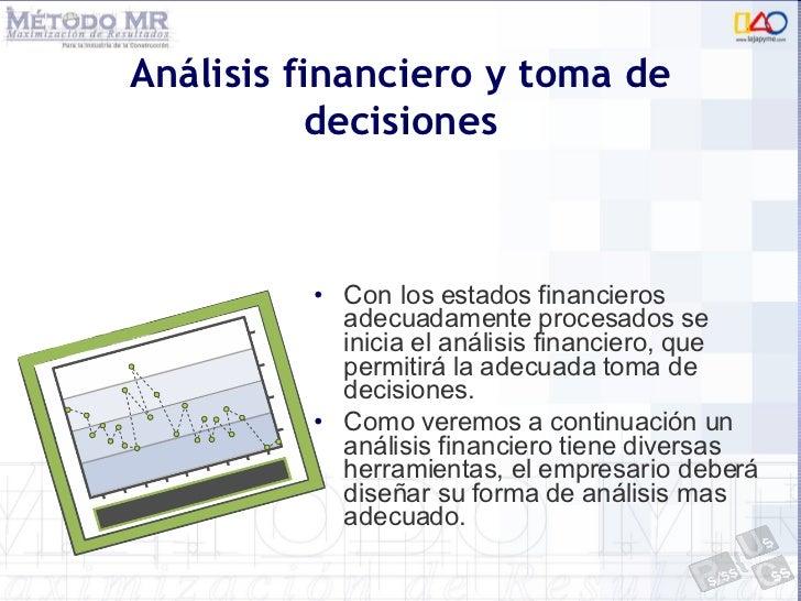 Análisis financiero y toma de decisiones <ul><li>Con los estados financieros adecuadamente procesados se inicia el análisi...