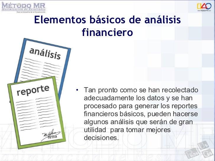 Elementos básicos de análisis financiero <ul><li>Tan pronto como se han recolectado adecuadamente los datos y se han proce...