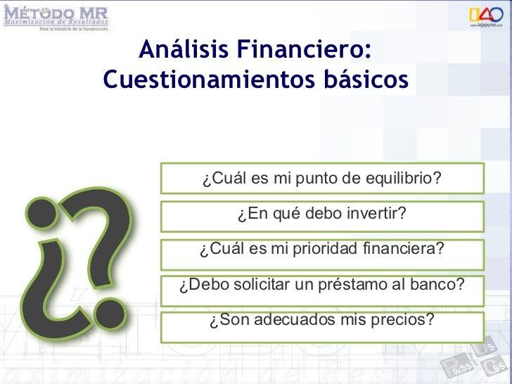 Análisis Financiero: Cuestionamientos básicos <ul><li>¿Cuál es mi punto de equilibrio? </li></ul><ul><li>¿En qué debo inve...
