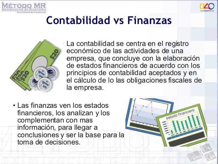 Contabilidad vs Finanzas <ul><li>Las finanzas ven los estados financieros, los analizan y los complementan con mas informa...
