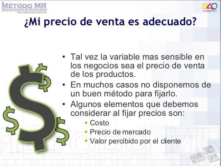 ¿Mi precio de venta es adecuado? <ul><li>Tal vez la variable mas sensible en los negocios sea el precio de venta de los pr...