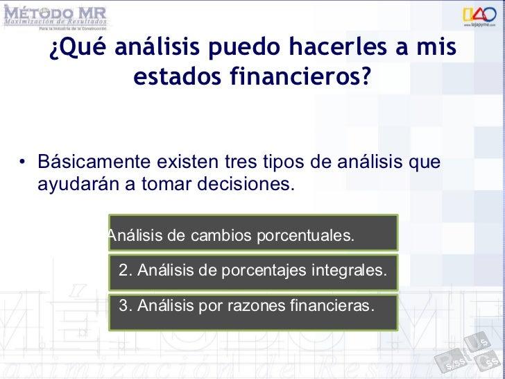 ¿Qué análisis puedo hacerles a mis estados financieros? <ul><li>Básicamente existen tres tipos de análisis que ayudarán a ...