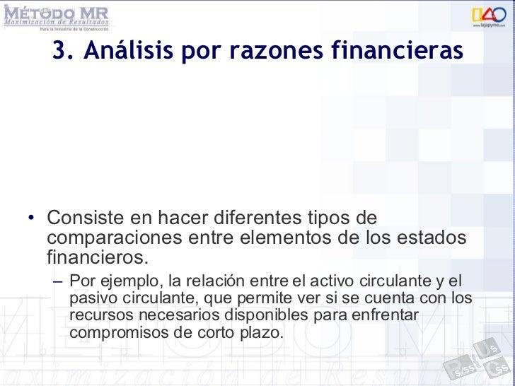 3. Análisis por razones financieras <ul><li>Consiste en hacer diferentes tipos de comparaciones entre elementos de los est...