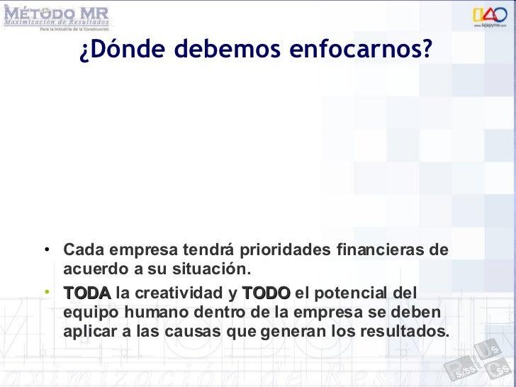 ¿Dónde debemos enfocarnos? <ul><li>Cada empresa tendrá prioridades financieras de acuerdo a su situación. </li></ul><ul><l...