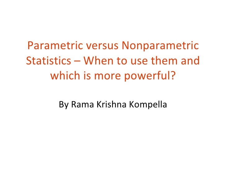 Parametric versus NonparametricStatistics – When to use them and     which is more powerful?      By Rama Krishna Kompella