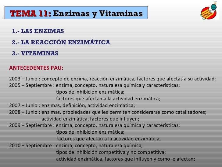 TEMA 11:  Enzimas y Vitaminas 1.- LAS ENZIMAS 2.- LA REACCIÓN ENZIMÁTICA 3.- VITAMINAS ANTECEDENTES PAU: 2003 – Junio : co...