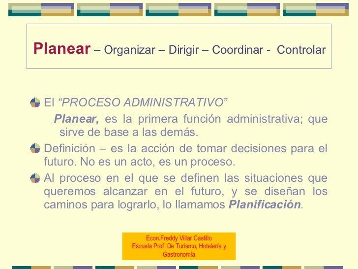 """Planear   – Organizar – Dirigir   – Coordinar -  Controlar   <ul><li>El  """"PROCESO ADMINISTRATIVO"""" </li></ul><ul><ul><li>Pl..."""