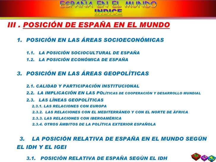 <ul><li>III .  POSICIÓN DE ESPAÑA EN EL MUNDO </li></ul><ul><ul><li>POSICIÓN EN LAS ÁREAS SOCIOECONÓMICAS </li></ul></ul><...