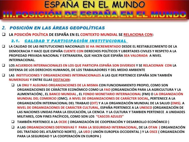 <ul><li>2.  POSICIÓN EN LAS ÁREAS GEOPOLÍTICAS </li></ul><ul><li>LA  POSICIÓN POLÍTICA  DE ESPAÑA EN EL  CONTEXTO MUNDIAL ...