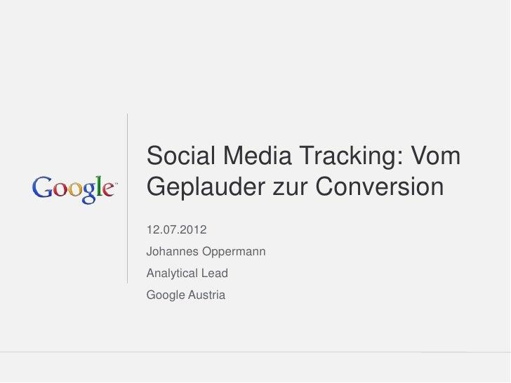 Social Media Tracking: VomGeplauder zur Conversion12.07.2012Johannes OppermannAnalytical LeadGoogle Austria               ...