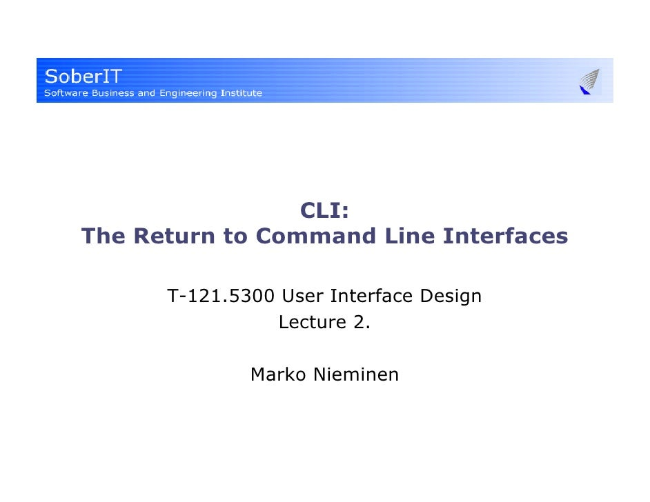 CLI: The Return to Command Line Interfaces        T-121.5300 User Interface Design                 Lecture 2.             ...
