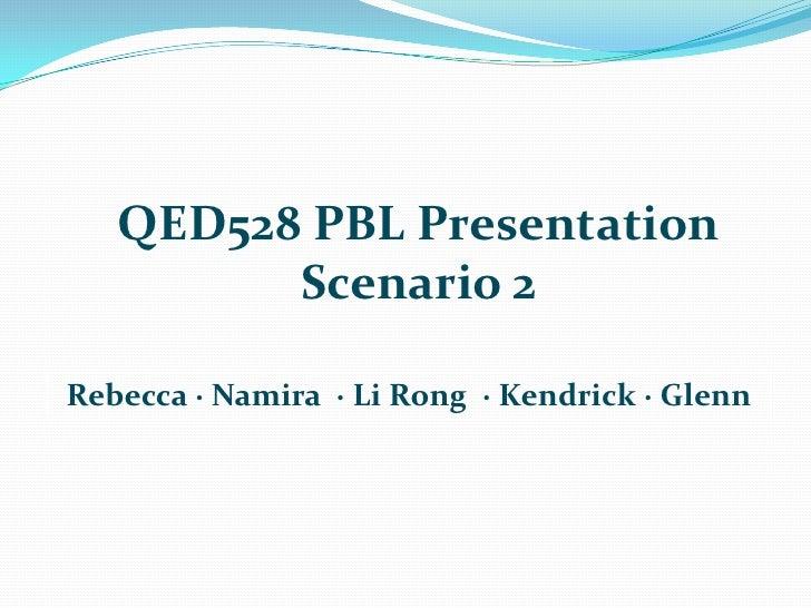 QED528 PBL Presentation<br />Scenario 2<br />Rebecca ∙ Namira ∙ Li Rong  ∙ Kendrick ∙ Glenn<br />